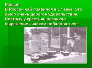 Россия В России чай появился в 17 веке. Это было очень дорогое удовольствие.
