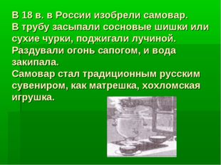 В 18 в. в России изобрели самовар. В трубу засыпали сосновые шишки или сухие