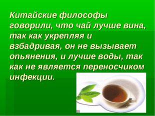 Китайские философы говорили, что чай лучше вина, так как укрепляя и взбадрива