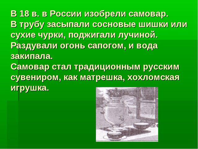В 18 в. в России изобрели самовар. В трубу засыпали сосновые шишки или сухие...