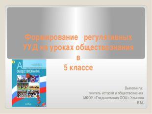 Формирование регулятивных УУД на уроках обществознания в 5 классе Выполнила: