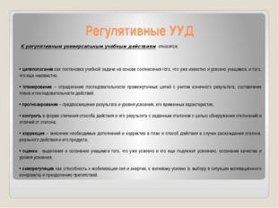 Регулятивные УУД К регулятивным универсальным учебным действиям относятся: