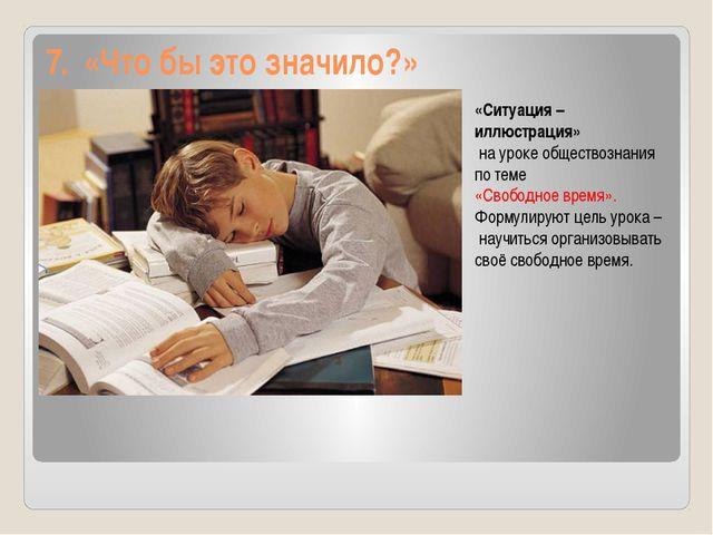 7. «Что бы это значило?» «Ситуация – иллюстрация» на уроке обществознания по...