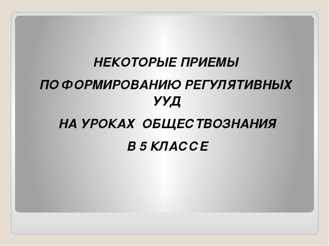 НЕКОТОРЫЕ ПРИЕМЫ ПО ФОРМИРОВАНИЮ РЕГУЛЯТИВНЫХ УУД НА УРОКАХ ОБЩЕСТВОЗНАНИЯ В...