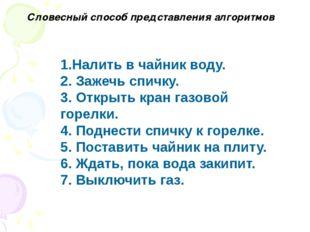1.Налить в чайник воду. 2. Зажечь спичку. 3. Открыть кран газовой горелки. 4