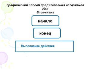 Графический способ представления алгоритмов Или Блок-схема Выполнение действи