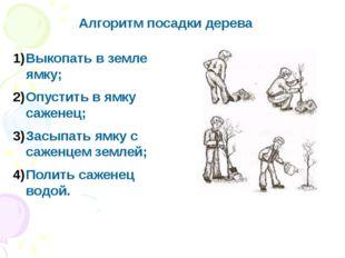 Алгоритм посадки дерева Выкопать в земле ямку; Опустить в ямку саженец; Засып