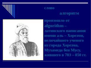 слово алгоритм произошло от algorithm – латинского написания имени аль – Хоре