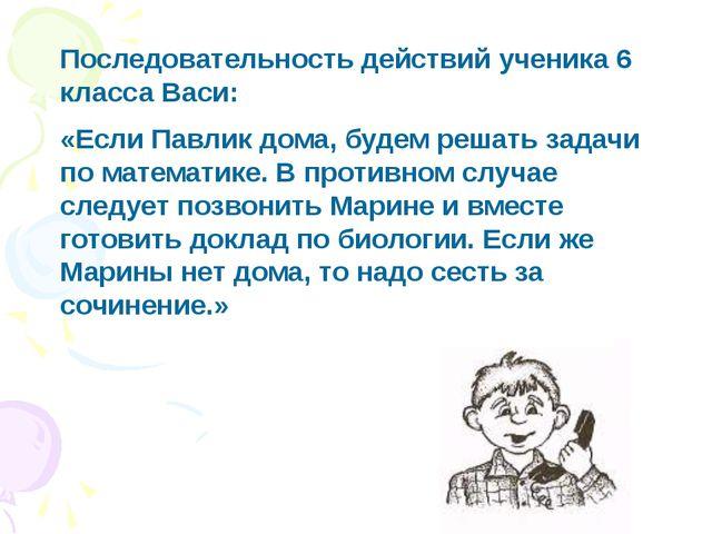 Последовательность действий ученика 6 класса Васи: «Если Павлик дома, будем р...