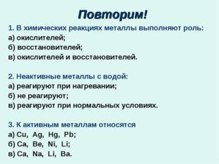 Повторим! 1. В химических реакциях металлы выполняют роль: а) окислителей; б