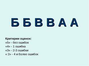 Б Б В В А А Критерии оценок: «5» - без ошибок «4» - 1 ошибка «3» - 2-3 ошибки