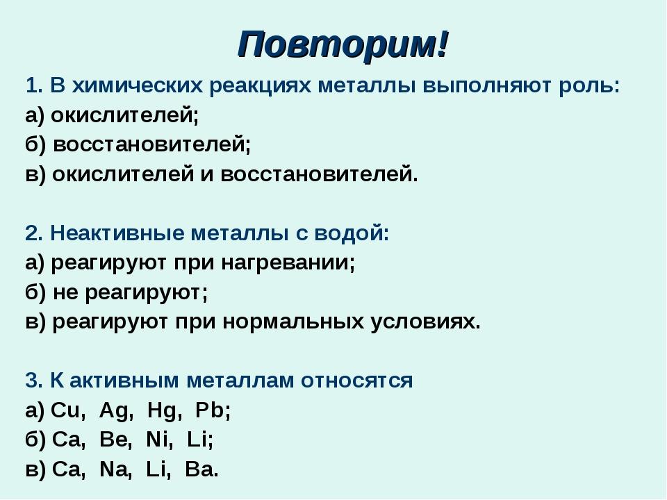 Повторим! 1. В химических реакциях металлы выполняют роль: а) окислителей; б...