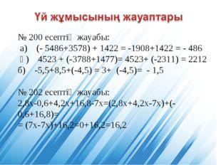 № 200 есептің жауабы: а) (- 5486+3578) + 1422 = -1908+1422 = - 486 ә) 4523 +