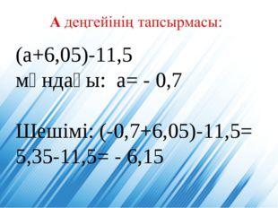 (а+6,05)-11,5 мұндағы: а= - 0,7 Шешімі: (-0,7+6,05)-11,5= 5,35-11,5= - 6,15