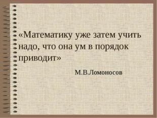 «Математику уже затем учить надо, что она ум в порядок приводит» М.В.Ломоно