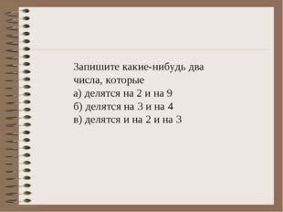 Запишите какие-нибудь два числа, которые а) делятся на 2 и на 9 б) делятся на