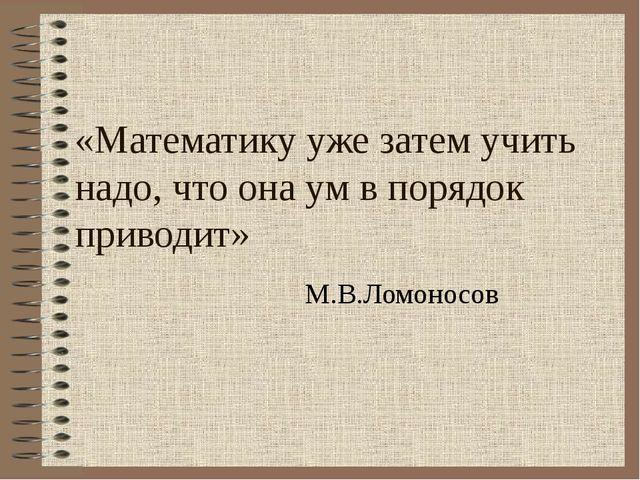 «Математику уже затем учить надо, что она ум в порядок приводит» М.В.Ломоно...
