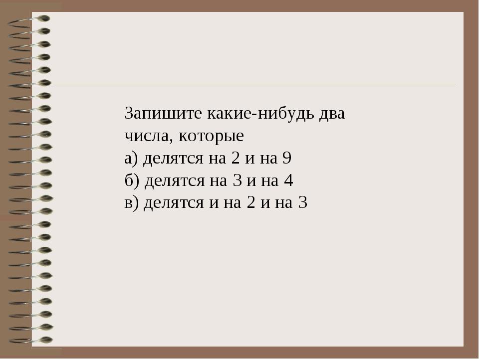 Запишите какие-нибудь два числа, которые а) делятся на 2 и на 9 б) делятся на...