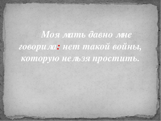Моя мать давно мне говорила: нет такой войны, которую нельзя простить.