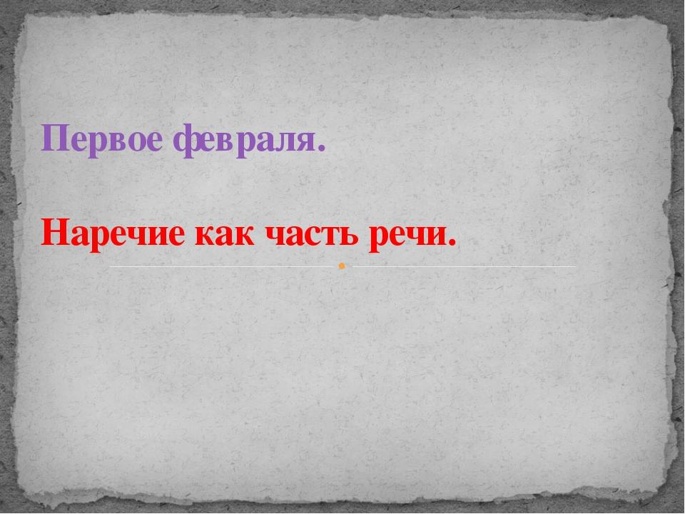 Первое февраля. Наречие как часть речи.