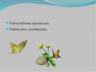 Утром бабочка проснулась, Улыбнулась, подтянулась,