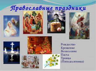 Православные праздники Рождество Крещение Вознесение Пасха Троица (Пятидесятн