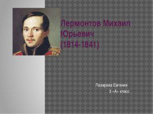 Лермонтов Михаил Юрьевич (1814-1841) Лазарева Евгения 3 «А» класс