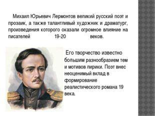 Михаил Юрьевич Лермонтов великий русский поэт и прозаик, а также талантливый