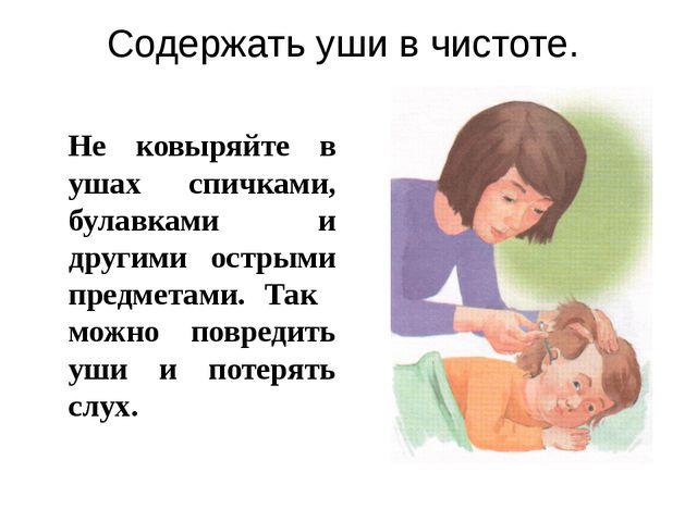 Содержать уши в чистоте. Не ковыряйте в ушах спичками, булавками и другими о...