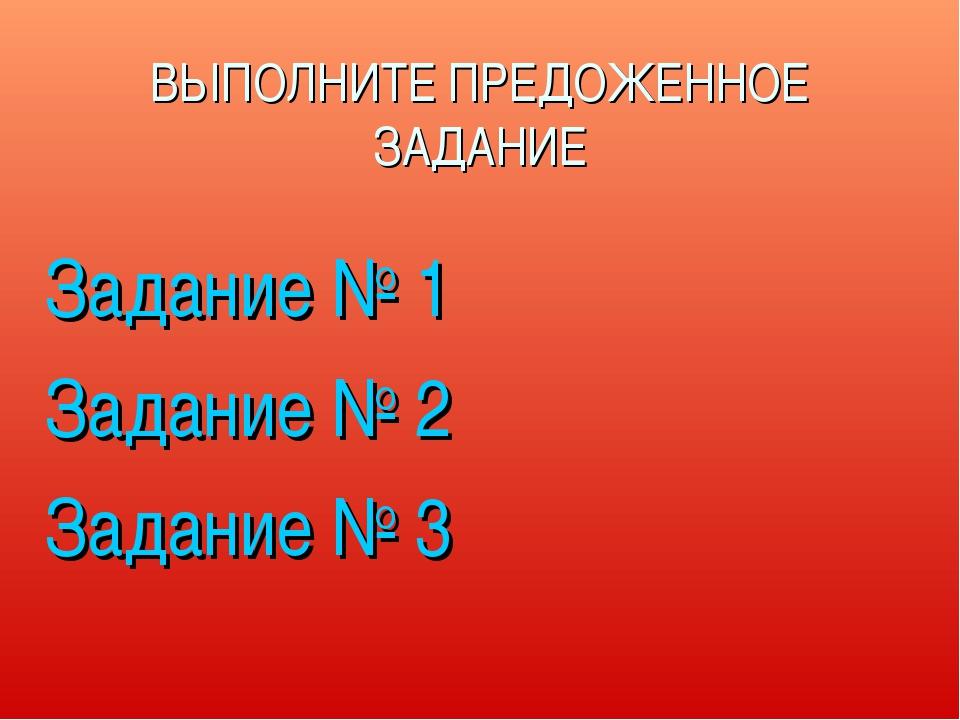 ВЫПОЛНИТЕ ПРЕДОЖЕННОЕ ЗАДАНИЕ Задание № 1 Задание № 2 Задание № 3