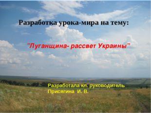 """""""Луганщина- рассвет Украины"""" Разработка урока-мира на тему: Разработала кл."""