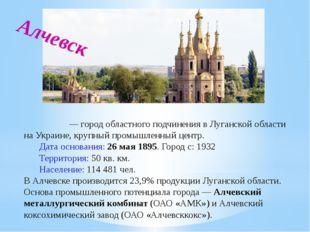 Алче́вск — город областного подчинения в Луганской области на Украине, крупн