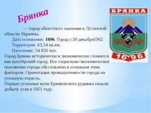 Брянка Бря́нка— город областного значения в Луганской области Украины. Дата