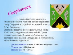 Свердловск Свердло́вск- город областного значения в Луганской области Украин