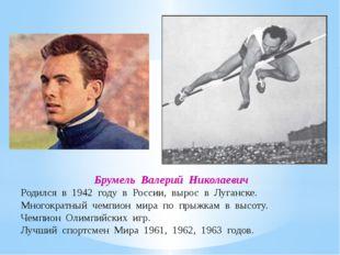 Брумель Валерий Николаевич Родился в 1942 году в России, вырос в Луганске. Мн