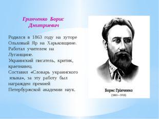 Гринченко Борис Дмитриевич Родился в 1863 году на хуторе Ольховый Яр на Харьк