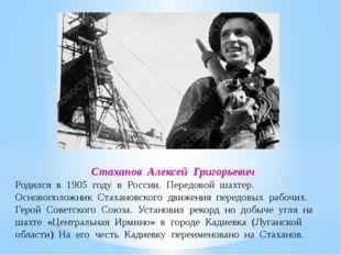 Стаханов Алексей Григорьевич Родился в 1905 году в России. Передовой шахтер.