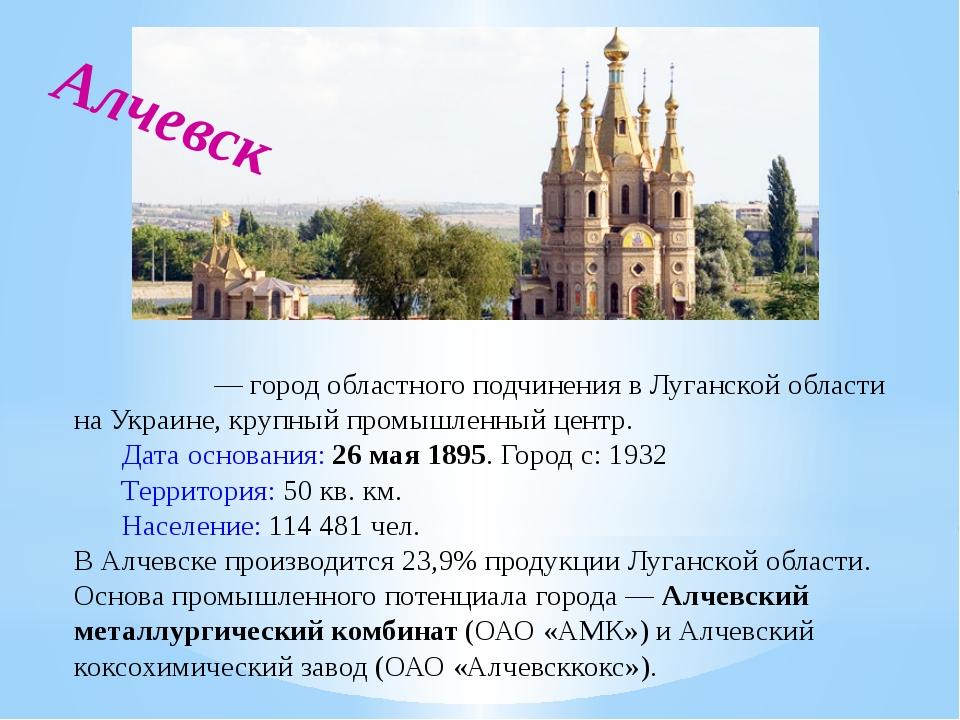 Алче́вск — город областного подчинения в Луганской области на Украине, крупн...