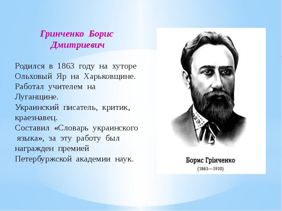 Гринченко Борис Дмитриевич Родился в 1863 году на хуторе Ольховый Яр на Харьк...