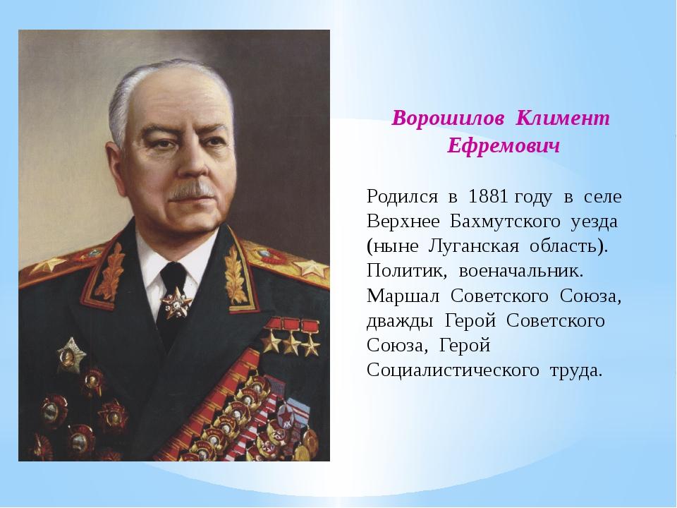 Ворошилов Климент Ефремович Родился в 1881 году в селе Верхнее Бахмутского уе...