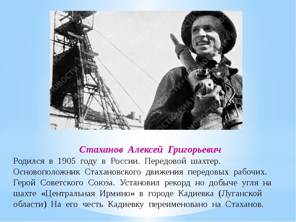 Стаханов Алексей Григорьевич Родился в 1905 году в России. Передовой шахтер....