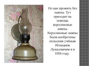 Но как прожить без лампы. Тут приходят на помощь керосиновые лампы. Керосинов