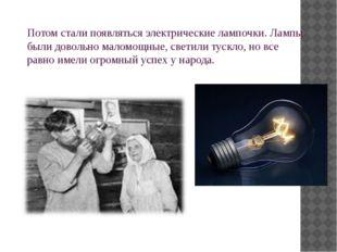 Потом стали появляться электрические лампочки. Лампы были довольно маломощные