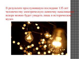 В результате прослужившую последние 135 лет человечеству электрическую лампоч