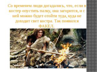 Со временем люди догадались, что, если в костер опустить палку, она загорится