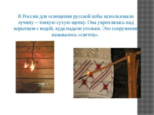 В России для освещения русской избы использовали лучину – тонкую сухую щепку.