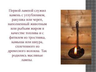 Первой лампой служил камень с углублением, ракушка или череп, наполненный жив