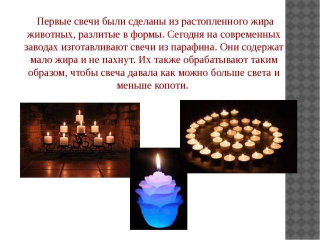 Первые свечи были сделаны из растопленного жира животных, разлитые в формы....