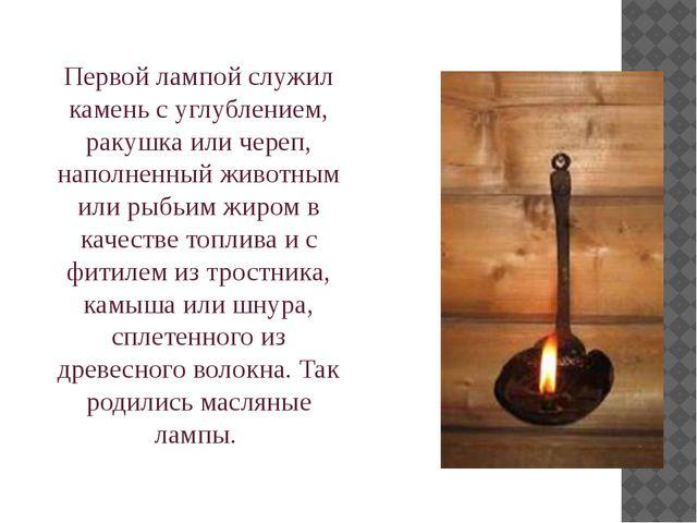Первой лампой служил камень с углублением, ракушка или череп, наполненный жив...