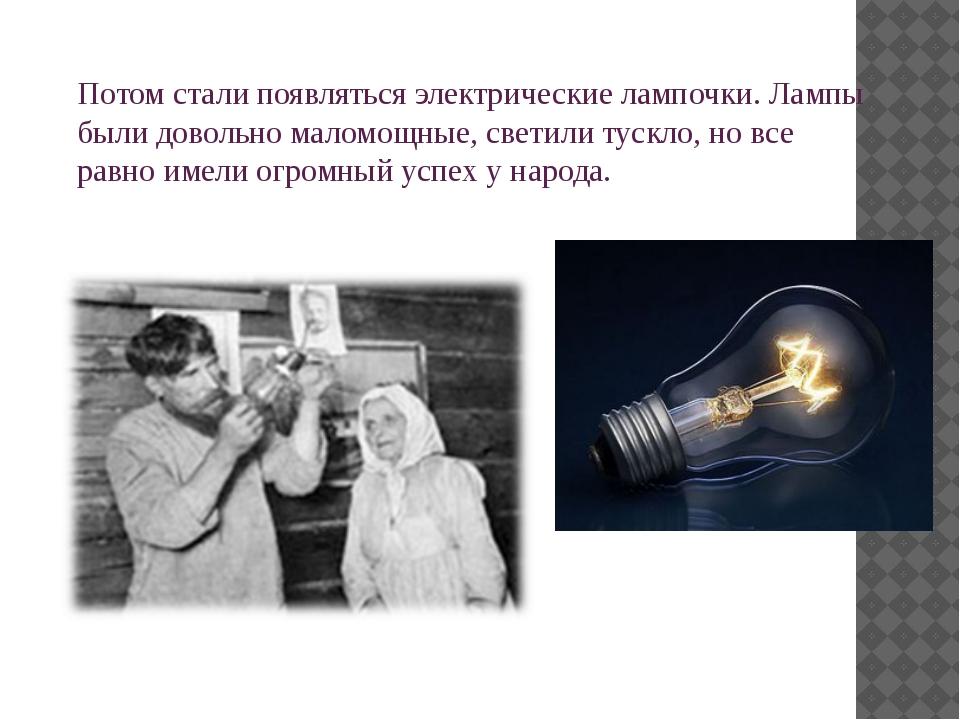 Потом стали появляться электрические лампочки. Лампы были довольно маломощные...